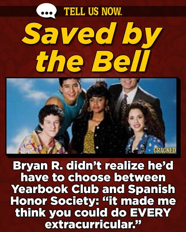 TELL US NOW. Saved by the Bell CRACKED Bryan R. didn't realize he'd have to choose between Yearbook Club and Spanish Honor Society: it made me think you could do EVERY extracurricular.