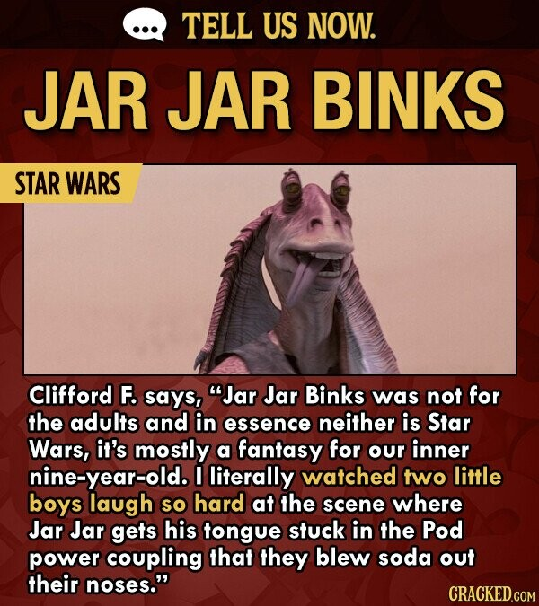 TELL US NOW. JAR JAR BINKS STAR WARS Clifford F. says, Jar Jar Binks was not for the adults and in essence neither is Star Wars, it's mostly a fantasy for our inner nine-year-old. I literally watched two little boys laugh SO hard at the scene where Jar Jar gets