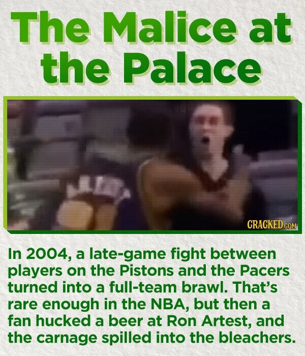 The Malice at the Palace CRACKED co In 2004, a late-game fight between players on the Pistons and the Pacers turned into a full-team brawl. That's rare enough in the NBA, but then a fan hucked a beer at Ron Artest, and the carnage spilled into the bleachers.