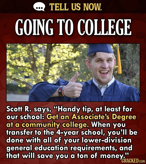 TELL US NOW. GOING TO COLLEGE Scott R. says, Handy tip, at least for our school: Get an Associate's Degree at a community college. When you transfer