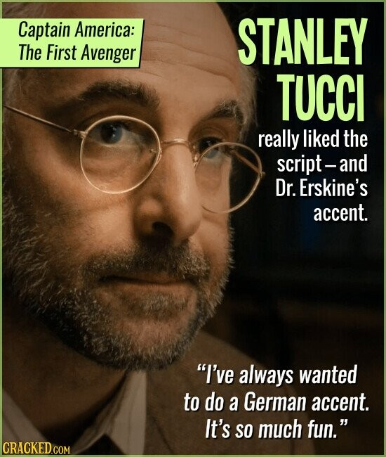 Captain America: STANLEY The First Avenger TUCCI really liked the script- and Dr. Erskine's accent. I've always wanted to do a German accent. It's SO much fun.