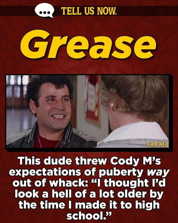 TELL US NOW. Grease GRAGKED This dude threw Cody M's expectations of puberty way out of whack: I thought I'd look a hell of a lot older by the time I made it to high school.