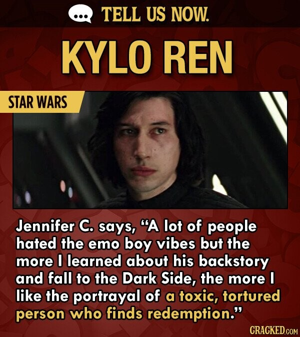 TELL US NOW. KYLO REN STAR WARS Jennifer C. says, A lot of people hated the emo boy vibes but the more I learned about his backstory and fall to the Dark Side, the more I like the portrayal of a toxic, tortured person who finds redemption.