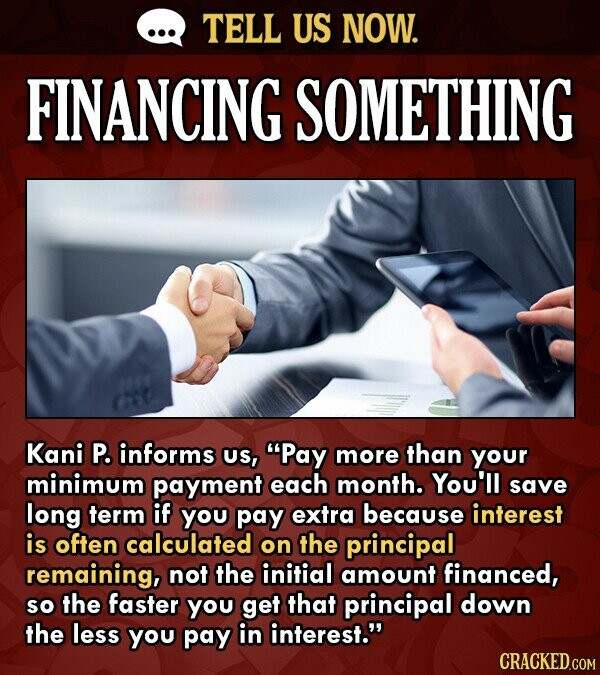 TELL US NOW. FINANCING SOMETHING Kani P. informs US, Pay more than your minimum payment each month. You'll save long term if You pay extra because in
