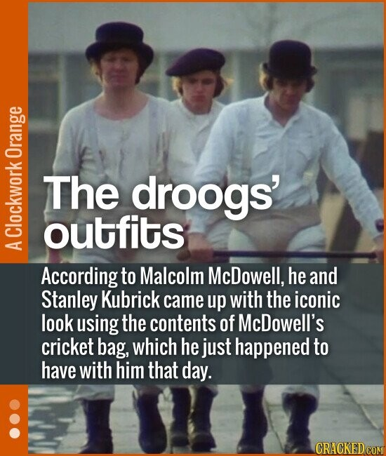 The droogs' outfits According to Malcolm McDowell, he and Stanley Kubrick came up with the iconic look using the contents of McDowell's cri