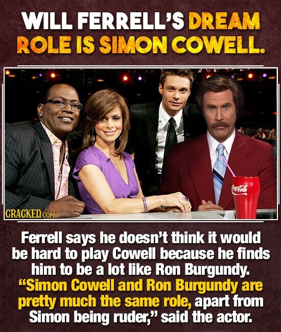 WILL FERRELL'S DREAM ROLE IS SIMON COWELL. ecdl CRACKED co COM Ferrell says he doesn't think it would be hard to play Cowell because he finds him to be a lot like Ron Burgundy. Simon Cowell and Ron Burgundy are pretty much the same role, apart from Simon being ruder, said