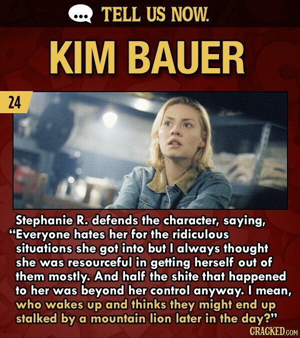 TELL US NOW. KIM BAUER 24 Stephanie R. defends the character, saying, Everyone hates her for the ridiculous situations she got into but always thought she was resourceful in getting herself out of them mostly. And half the shite that happened to her was beyond her control anyway. I