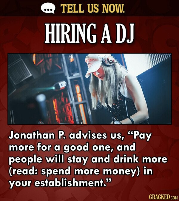 TELL US NOW. HIRING A DJ Jonathan P. advises US, Pay more for a good one, and people will stay and drink more (read: spend more money) in your establ
