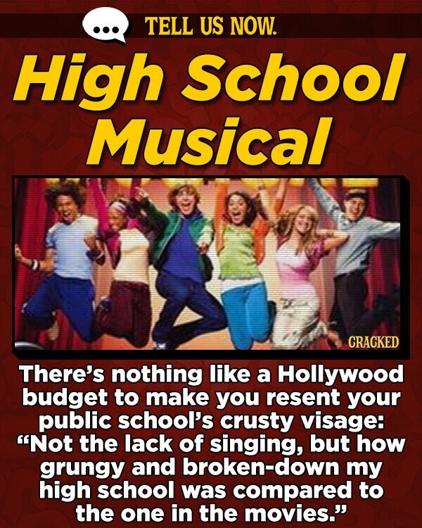 TELL US NOW. High School Musical CRACKED There's nothing like a Hollywood budget to make you resent your public school's crusty visage: Not the lack of singing, but how grungy and broken-down my high school was compared to the one in the movies.