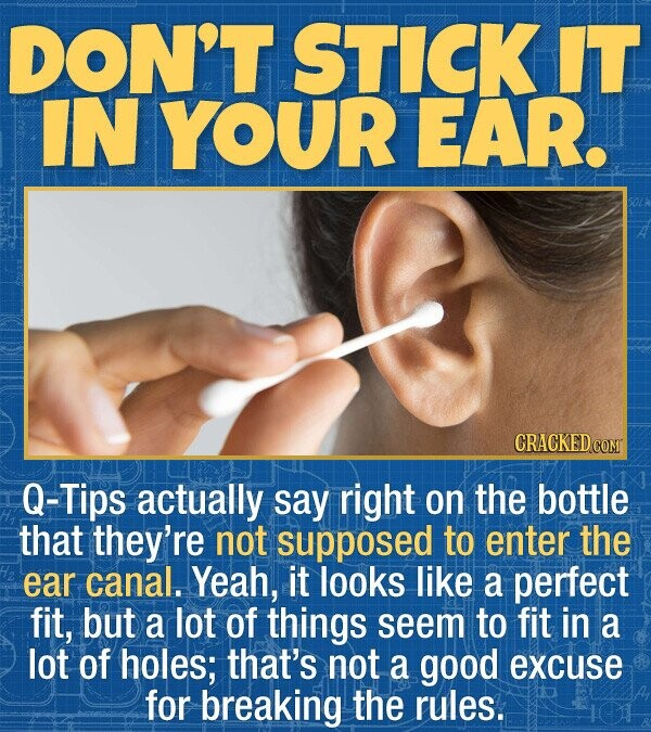 DON'T STICK IT IN YOUR EAR. CRACKED COMT Q-Tips actually say right on the bottle that they're not supposed to enter the ear canal. Yeah, it looks like a perfect fit, but a lot of things seem to fit in a lot of holes; that's not a good excuse for breaking