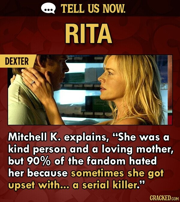 TELL US NOW. RITA DEXTER Mitchell K. explains, She was a kind person and a loving mother, but 90% of the fandom hated her because sometimes she got upset with... a serial killer.