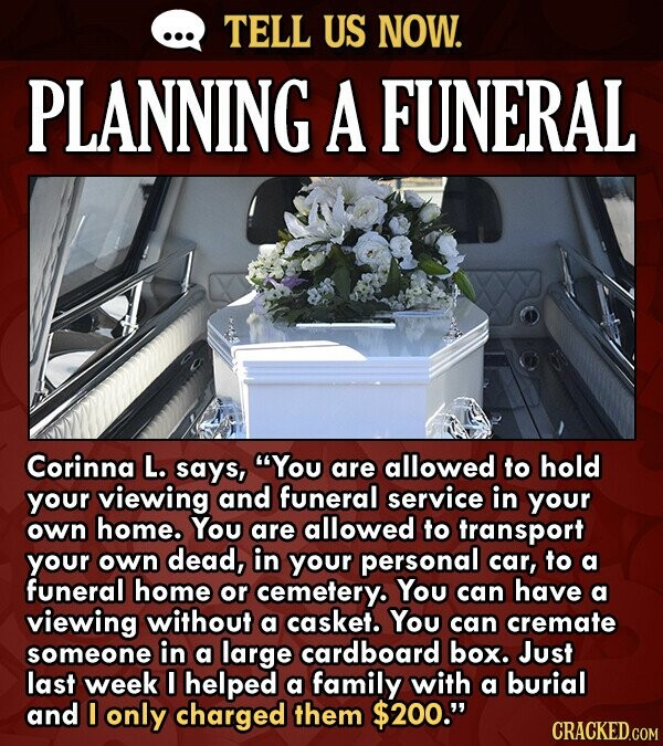 TELL US NOW. PLANNING A FUNERAL Corinna L. says, You are allowed to hold your viewing and funeral service in your own home. You are allowed to transp