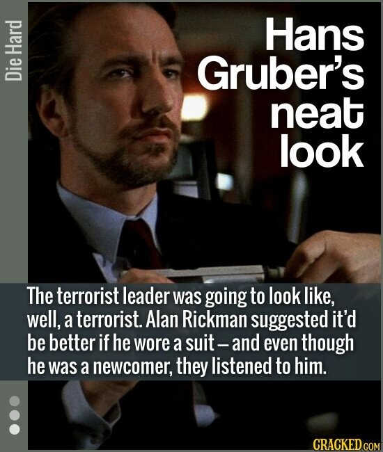 Hans Gruber's neat look The terrorist leader was going to look like, well, a terrorist. Alan Rickman suggested it'd be better if he wore a su