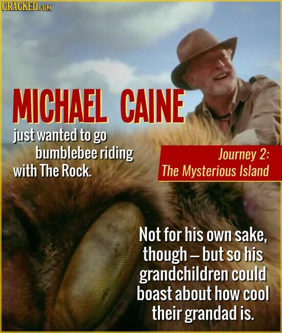 Journey 2: The Mysterious Island MICHAEL CAINE just wanted to go bumblebee riding with The Rock. Not for his own sake, though- -but SO his grandchildren could boast about how cool their grandad is.
