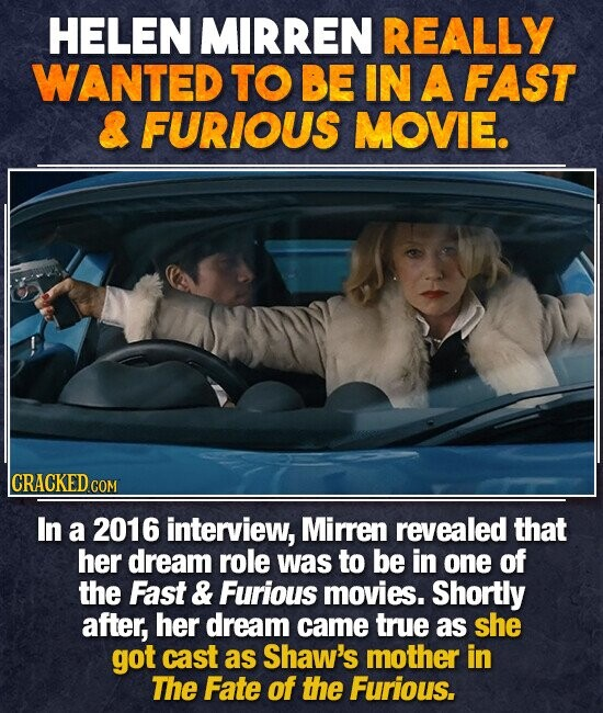 HELEN MIRREN REALLY WANTED TO BE IN A FAST & FURIOUS MOVIE. CRACKED COM In a 2016 interview, Mirren revealed that her dream role was to be in one of the Fast & Furious movies. Shortly after, her dream came true as she got cast as Shaw's mother in The