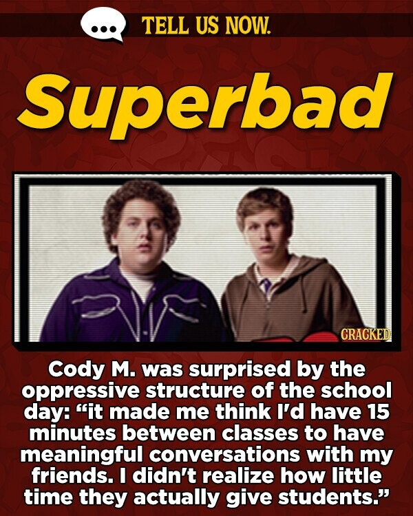 TELL US NOW. Superbad CRACKED Cody M. was surprised by the oppressive structure of the school day: it made me think I'd have 15 minutes between classes to have meaningful conversations with my friends. I didn't realize how little time they actually give students.