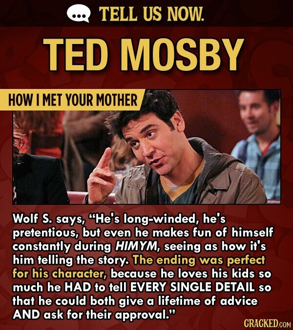 TELL US NOW. TED MOSBY HOW I MET YOUR MOTHER Wolf S. saYS, He's long-winded, he's pretentious, but even he makes fun of himself constantly during HIMYM, seeing as how it's him telling the story. The ending was perfect for his character, because he loves his kids so much he