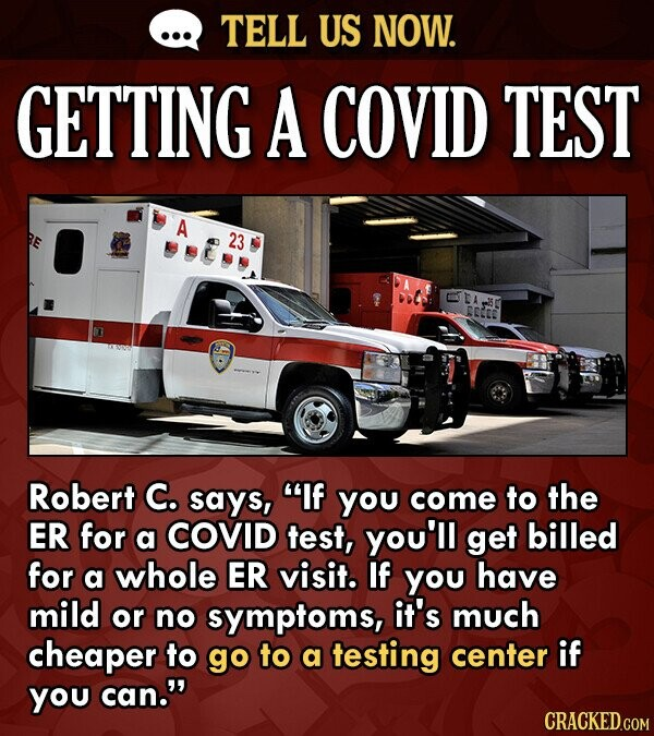 TELL US NOW. GETTING A COVID TEST A 23 Robert C. says, If You come to the ER for a COVID test, you'll get billed for a whole ER visit. If you have mi