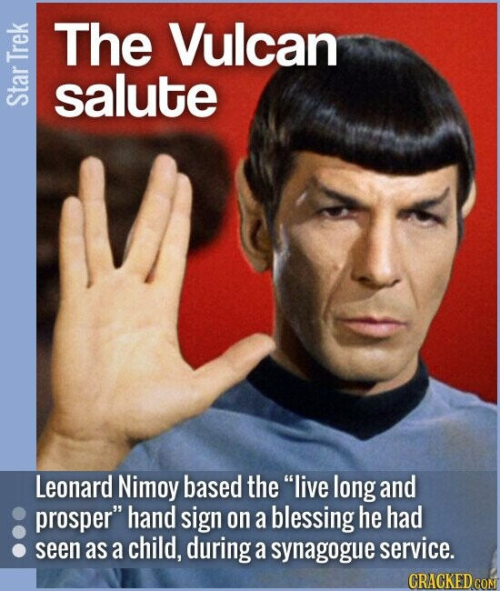 The Vulcan salute Leonard Nimoy based the live long and prosper hand sign on a blessing he had seen as a child, during a synagogue service. CRA