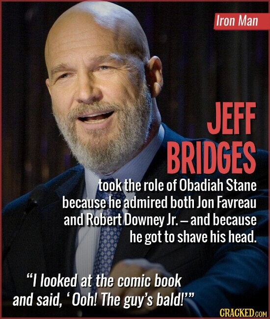 Iron Man JEFF BRIDGES took the role of Obadiah Stane because he admired both Jon Favreau and Robert Downey Jr. -and because he got to shave his head. I looked at the comic book and said, 'Ooh! The guy's bald!''