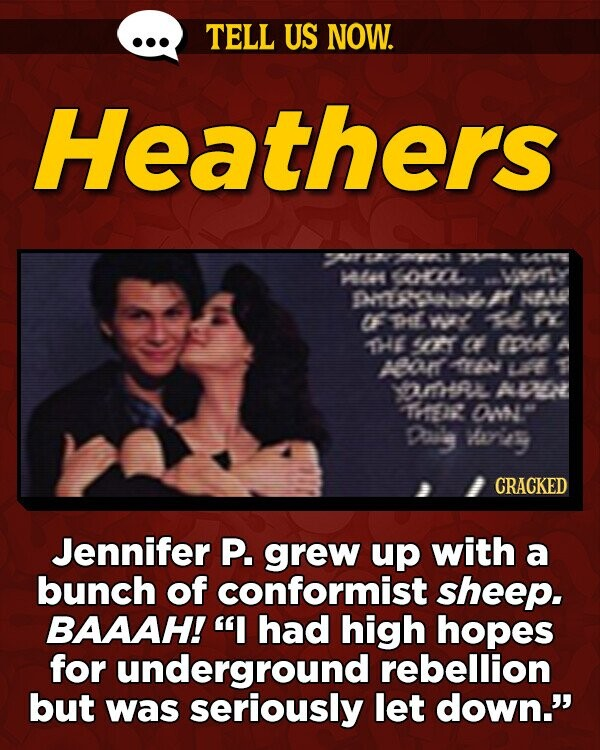 TELL US NOW. Heathers 27 TMFT UE ATE 4 coL MY punswl T NA if e WY 1 FY THE CT CF mo AO o Lt 1 YmHRL AMO TH a Day Weies CRACKED Jennifer P. grew up with a bunch of conformist sheep. BAAAH! I had high hopes