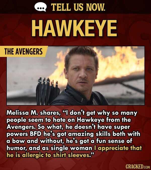 TELL US NOW. HAWKEYE THE AVENGERS Melissa M. shares, don't get why so many people seem to hate on Hawkeye from the Avengers. So what, he doesn't have super powers BFD he's got amazing skills both with a bow and without, he's got a fun sense of humor, and