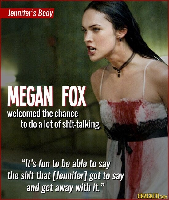Jennifer's Body MEGAN FOX welcomed the chance to do a lot of h!t-talking. It's fun to be able to say the sh!t that [ennifer] got to say and get away with it.