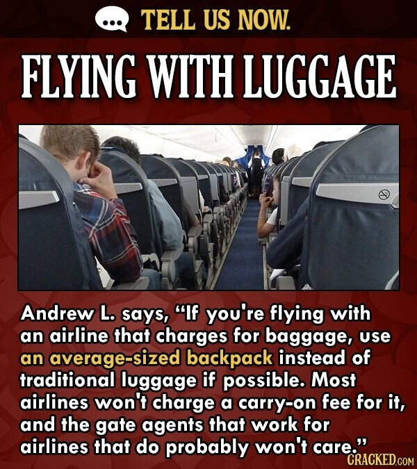 TELL US NOW. FLYING WITH LUGGAGE Andrew L. says, If you're flying with an airline that charges for baggage, use an average-sized backpack instead of