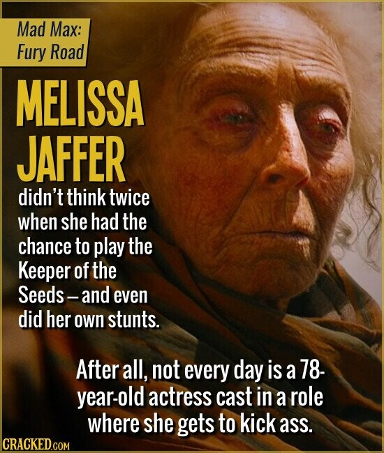 Mad Max: Fury Road MELISSA JAFFER didn't think twice when she had the chance to play the Keeper of the Seeds-and even did her own stunts. After all, not every day is a 78- year-old actress cast in a role where she gets to kick ass.