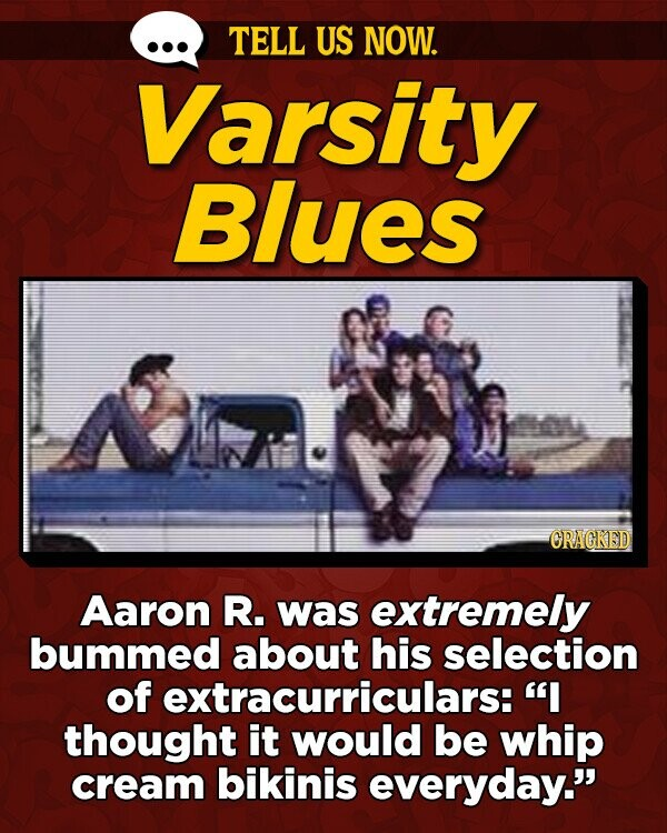 TELL US NOW. Varsity Blues ORAGKED Aaron R. was extremely bummed about his selection of fextracurriculars: I thought it would be whip cream bikinis everyday.