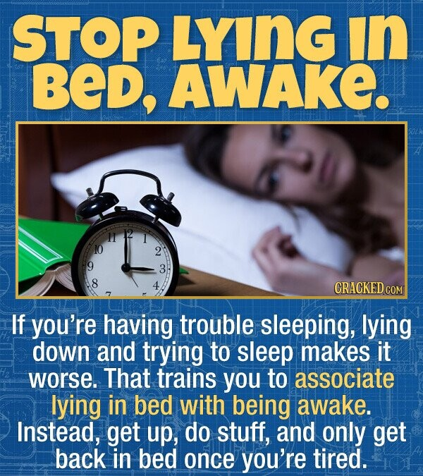STOP LYING In BED, AWAKE. 1 10 2 3 8 CRACKED COM If you're having trouble sleeping, lying down and trying to sleep makes it worse. That trains you to associate lying in bed with being awake. Instead, get up, do stuff, and only get back in bed once you're tired.