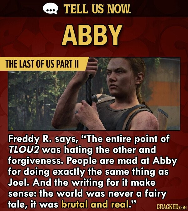 TELL US NOW. ABBY THE LAST OF US PART l Freddy R. says, The entire point of TLOU2 was hating the other and forgiveness. People are mad at Abby for doing exactly the same thing as Joel. And the writing for it make sense: the world was never a fairy