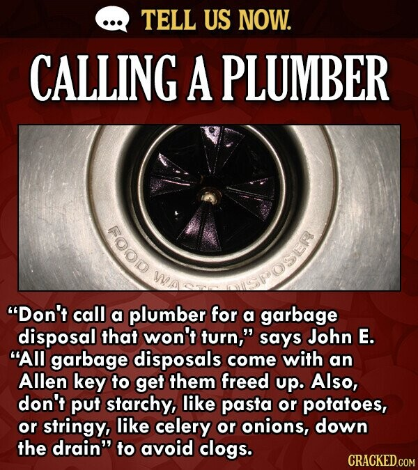TELL US NOW. CALLING A PLUMBER FOOD WO SPOSER Don't call a plumber for a garbage disposal that won't turn, says John E. All garbage disposals come