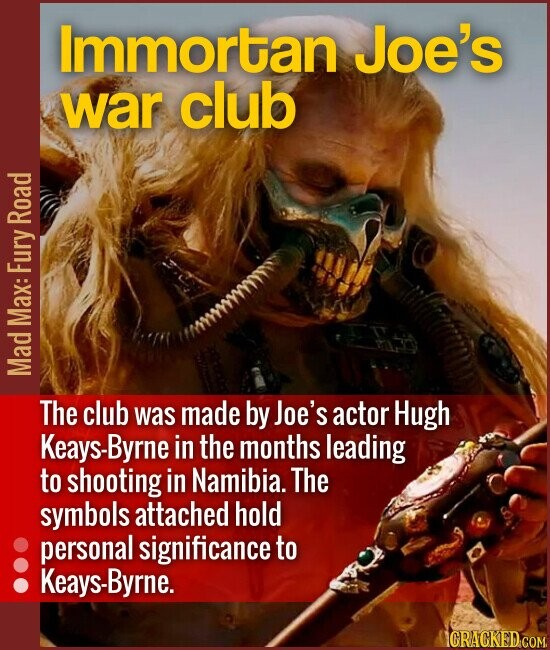 Immortan Joe's war club The club was made by Joe's actor Hugh Keays-Byrne in the months leading to shooting in Namibia. The symbols a