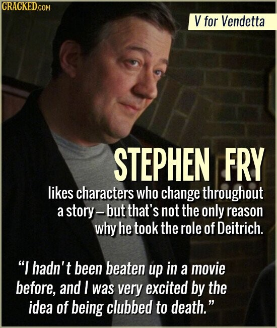 V for Vendetta STEPHEN FRY likes characters who change throughout a story-but that's not the only reason why he took the role of Deitrich. I hadn't been beaten up in a movie before, and I was very excited by the idea of being clubbed to death.