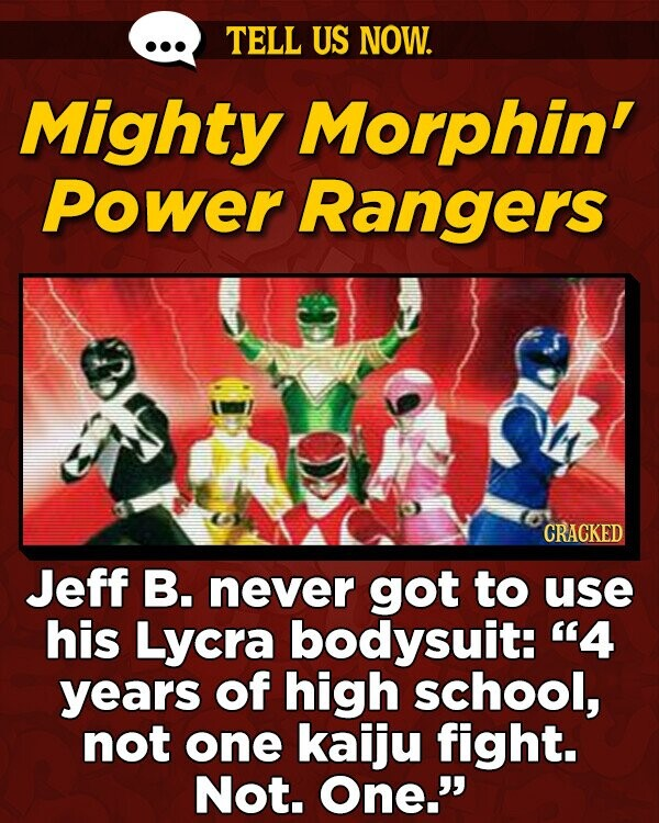 TELL US NOW. Mighty Morphin' Power Rangers CRACKED Jeff B. never got to use his Lycra bodysuit: 4 years of high school, not one kaiju fight. Not. One.