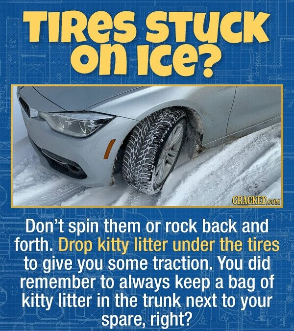 TIRES STUCK on ICE? endensator Don't spin them or rock back and forth. Drop kitty litter under the tires to give you some traction. You did remember to always keep a bag of kitty litter in the trunk next to your spare, right?