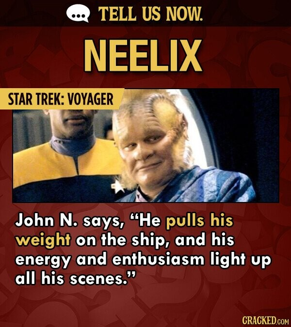 TELL US NOW. NEELIX STAR TREK: VOYAGER John N. says, He pulls his weight on the ship, and his energy and enthusiasm light up all his scenes. CRACKED.COM