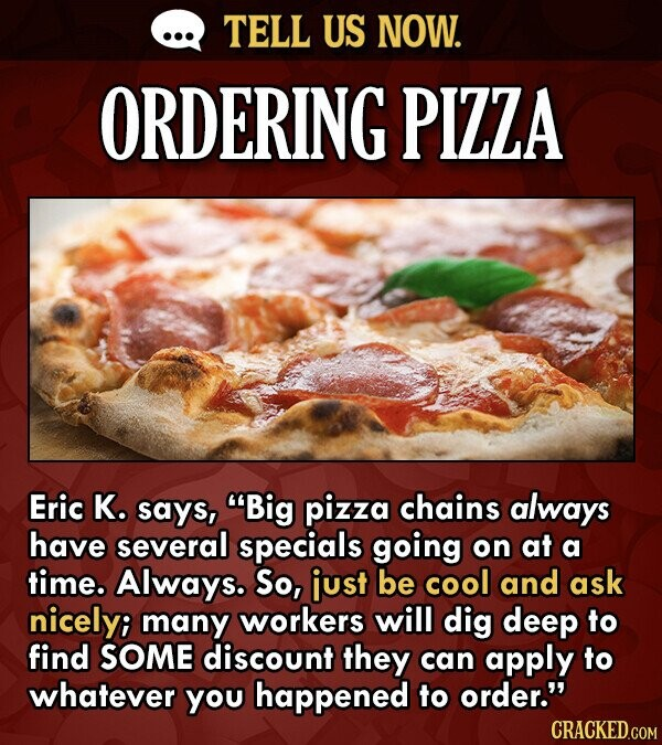 TELL US NOW. ORDERING PIZZA Eric K. says, Big pizza chains always have several specials going on at a time. Always. So, just be cool and ask nicelyi