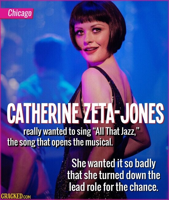 Chicago CATHERINE ZETA-JONES really wanted to sing All That Jazz, the song that opens the musical. She wanted it SO badly that she turned down the lead role for the chance.