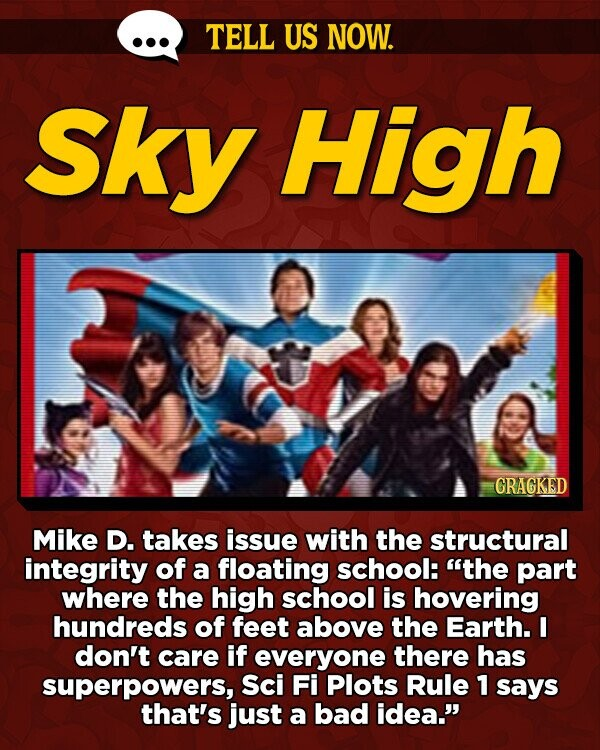 TELL US NOW. Sky High GRAGKED Mike D. takes issue with the structural integrity of a floating school: the part where the high school is hovering hundreds of feet above the Earth. I don't care if everyone there has superpowers, Sci Fi Plots Rule 1 says that's just a bad