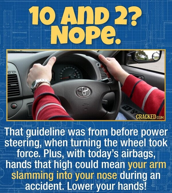 10 And 2? Srbine NOPE. Hendensatot That guideline was from before power steering, when turning the wheel took force. Plus, with today's airbags, hands that high could mean your arm slamming into your nose during an accident. Lower your hands!