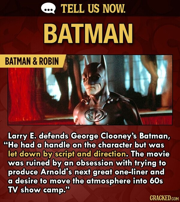TELL US NOW. BATMAN BATMAN & ROBIN Larry E. defends George Clooney's Batman, He had a handle on the character but was let down by script and direction. The movie was ruined by an obsession with trying to produce Arnold's next great one-liner and a desire to move the atmosphere