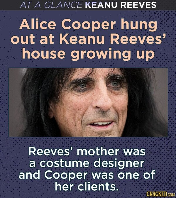 AT A GLANCE KEANU REEVES Alice Cooper hung out at Keanu Reeves' house growing up Reeves' mother was a costume designer and Cooper was one of her clients. CRACKED COM