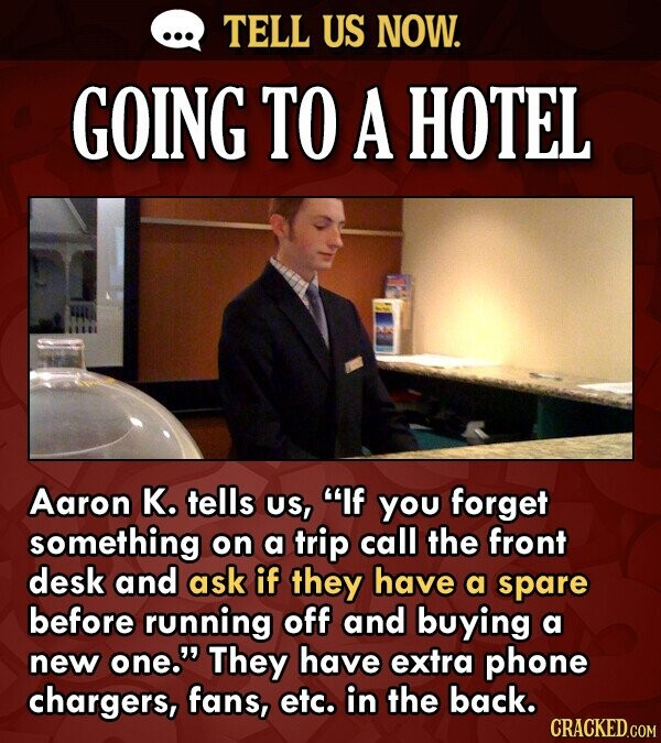 TELL US NOW. GOING TO A HOTEL Aaron K. tells US, If you forget something on a trip call the front desk and ask if they have a spare before running of