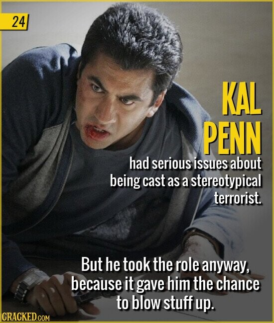 24 KAL PENN had serious issues about being cast as a stereotypical terrorist. But he took the role anyway, because it gave him the chance to blow stuff up.