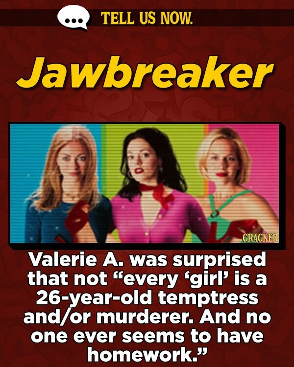 TELL US NOW. Jawbreaker GRAGKED Valerie A. was surprised that not every 'girl' is a 26-year-old temptress and or murderer. And no one ever seems to have homework.