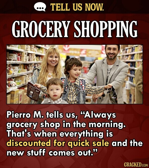 TELL US NOW. GROCERY SHOPPING Pierro M. tells US, Always grocery shop in the morning. That's when everything is discounted for quick sale and the new