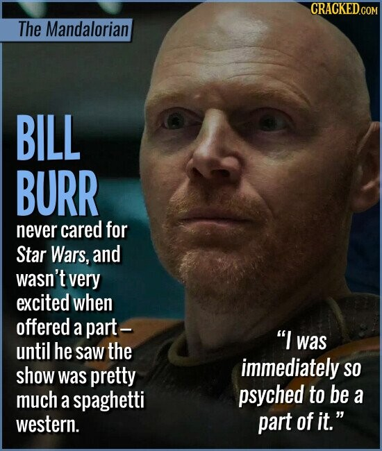 The Mandalorian BILL BURR never cared for Star Wars, and wasn't very excited when offered a part- I until he saw the was immediately show pretty SO was much spaghetti psyched to be a a western. part of it.