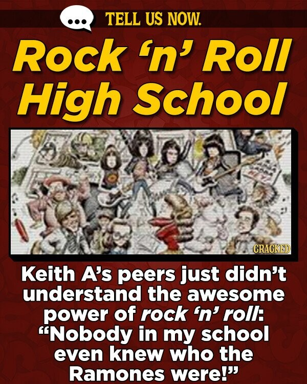 TELL US NOW. Rock 'n' Roll High School 609 CRACKED Keith A's peers just didn't understand the awesome power of rock 'n' roll: Nobody in my school even knew who the Ramones were!